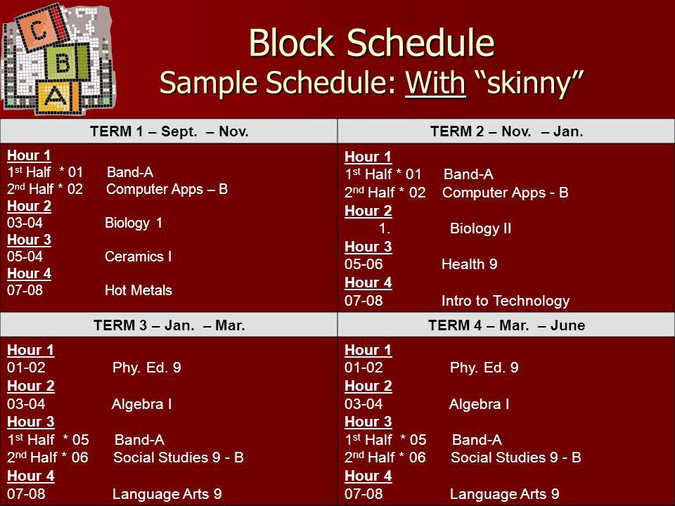 "Block Schedule Sample Schedule: With ""skinny"" TERM 1 – Sept. – Nov.TERM 2 – Nov. – Jan. Hour 1 1 st Half * 01 Band-A 2 nd Half * 02 Computer Apps – B"