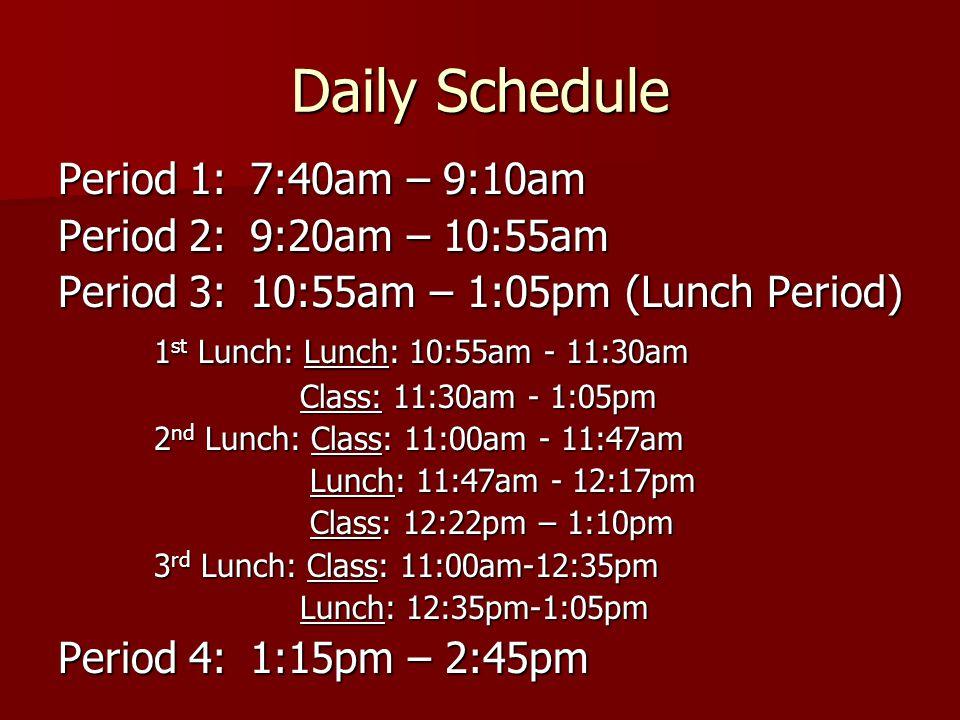 Daily Schedule Period 1:7:40am – 9:10am Period 2:9:20am – 10:55am Period 3:10:55am – 1:05pm (Lunch Period) 1 st Lunch: Lunch: 10:55am - 11:30am Class: