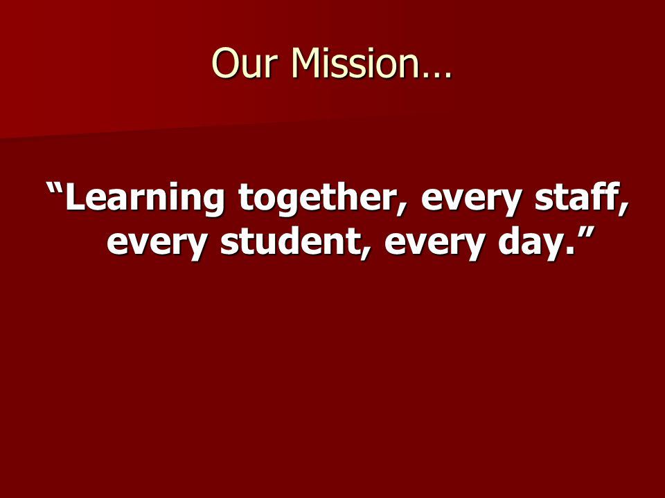 Our Mission… Learning together, every staff, every student, every day.