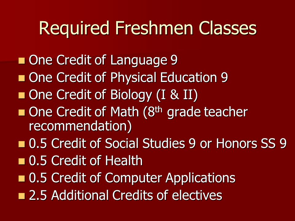 Required Freshmen Classes One Credit of Language 9 One Credit of Language 9 One Credit of Physical Education 9 One Credit of Physical Education 9 One Credit of Biology (I & II) One Credit of Biology (I & II) One Credit of Math (8 th grade teacher recommendation) One Credit of Math (8 th grade teacher recommendation) 0.5 Credit of Social Studies 9 or Honors SS 9 0.5 Credit of Social Studies 9 or Honors SS 9 0.5 Credit of Health 0.5 Credit of Health 0.5 Credit of Computer Applications 0.5 Credit of Computer Applications 2.5 Additional Credits of electives 2.5 Additional Credits of electives