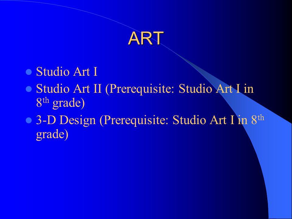 ART Studio Art I Studio Art II (Prerequisite: Studio Art I in 8 th grade) 3-D Design (Prerequisite: Studio Art I in 8 th grade)