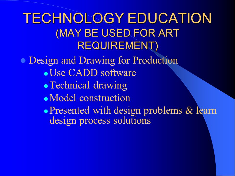 TECHNOLOGY EDUCATION (MAY BE USED FOR ART REQUIREMENT) Design and Drawing for Production Use CADD software Technical drawing Model construction Presented with design problems & learn design process solutions