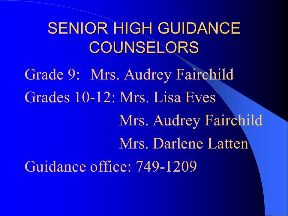 SENIOR HIGH GUIDANCE COUNSELORS Grade 9: Mrs. Audrey Fairchild Grades 10-12: Mrs. Lisa Eves Mrs. Audrey Fairchild Mrs. Darlene Latten Guidance office: