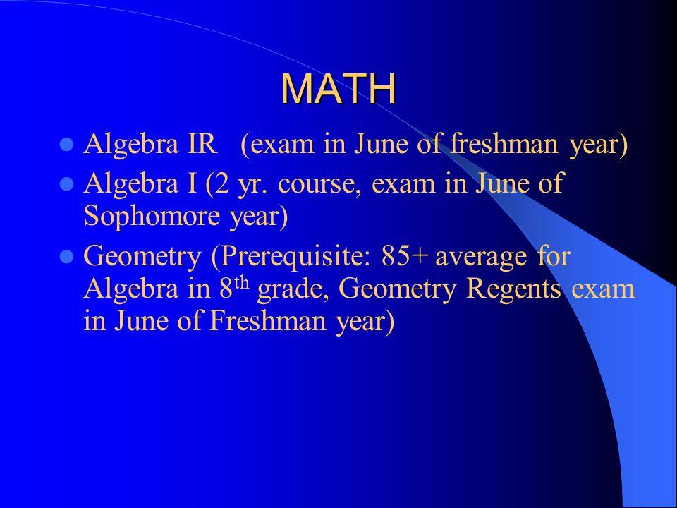 MATH Algebra IR (exam in June of freshman year) Algebra I (2 yr. course, exam in June of Sophomore year) Geometry (Prerequisite: 85+ average for Algeb