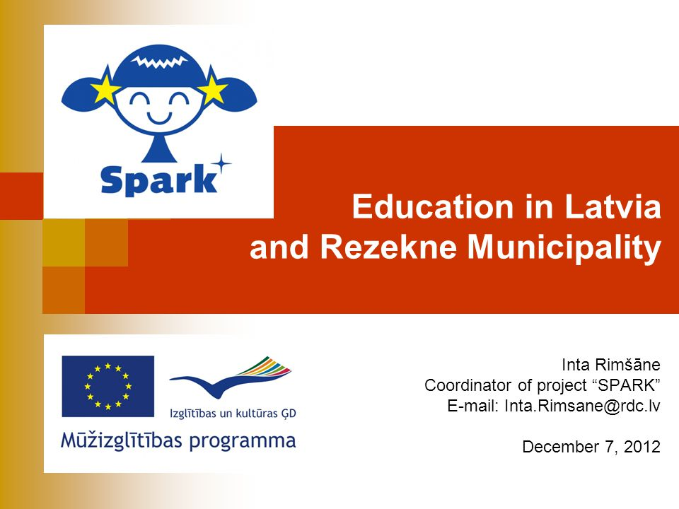 Education in Latvia and Rezekne Municipality Inta Rimšāne Coordinator of project SPARK E-mail: Inta.Rimsane@rdc.lv December 7, 2012