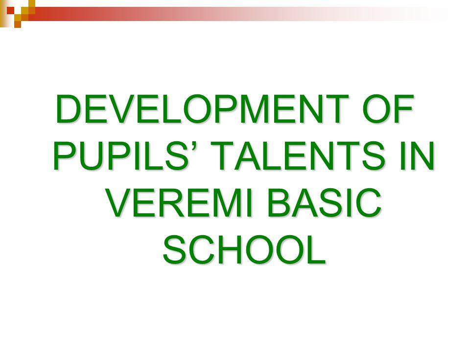DEVELOPMENT OF PUPILS' TALENTS IN VEREMI BASIC SCHOOL