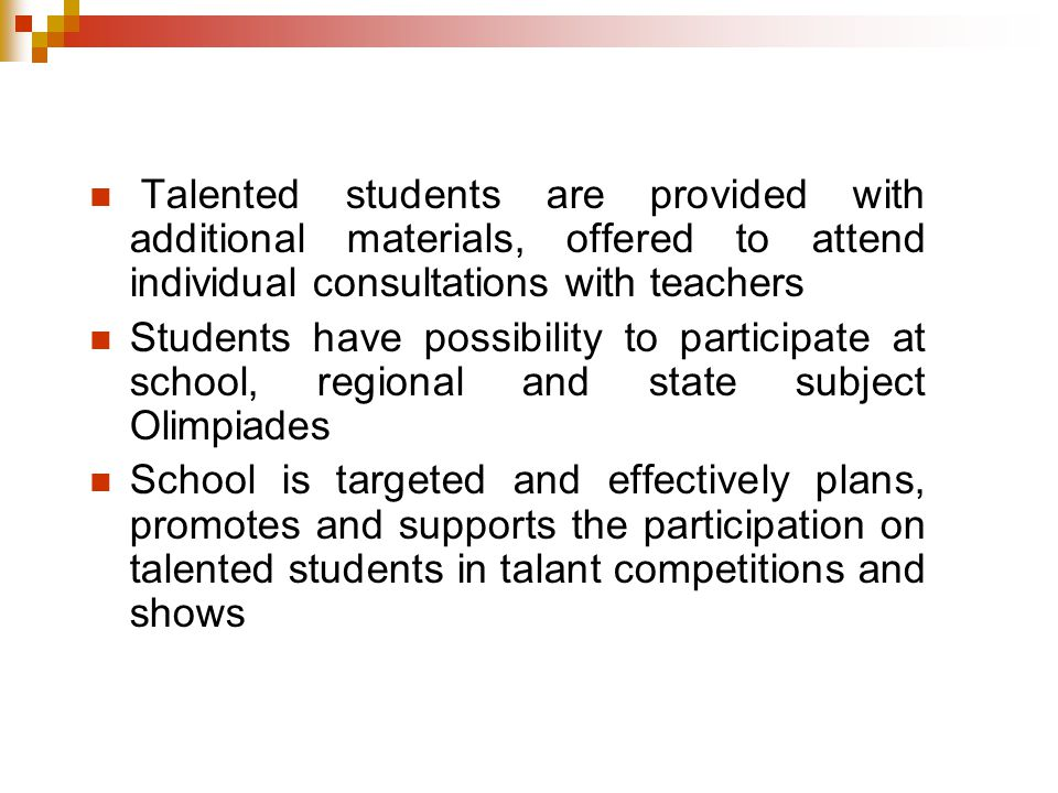 Talented students are provided with additional materials, offered to attend individual consultations with teachers Students have possibility to participate at school, regional and state subject Olimpiades School is targeted and effectively plans, promotes and supports the participation on talented students in talant competitions and shows
