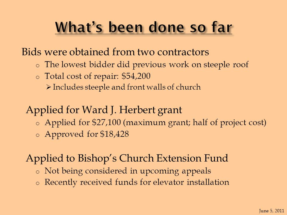 Bids were obtained from two contractors o The lowest bidder did previous work on steeple roof o Total cost of repair: $54,200  Includes steeple and front walls of church Applied for Ward J.