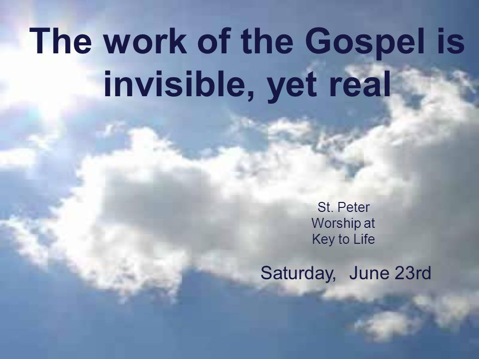 The work of the Gospel is invisible, yet real St. Peter Worship at Key to Life Saturday, June 23rd