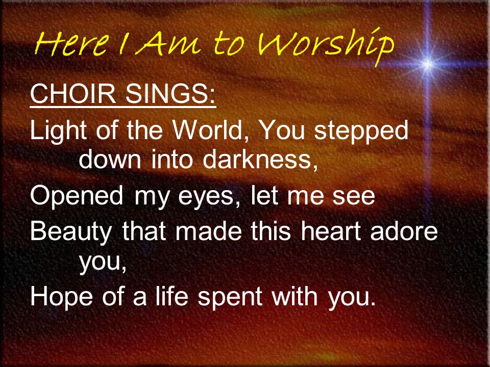 CHOIR SINGS: Light of the World, You stepped down into darkness, Opened my eyes, let me see Beauty that made this heart adore you, Hope of a life spen