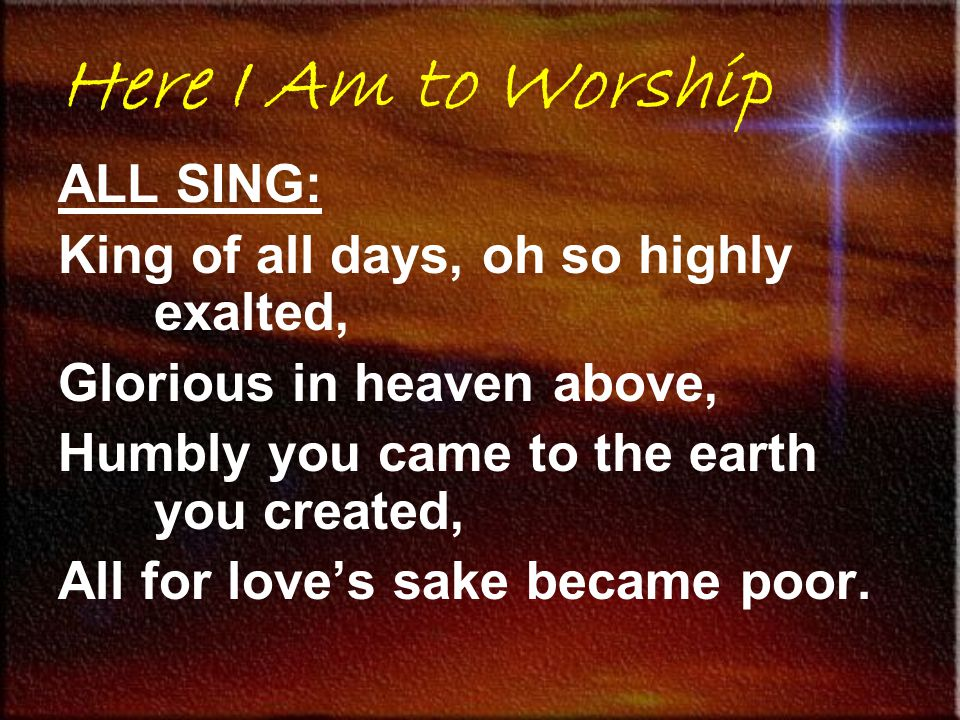 Here I Am to Worship ALL SING: King of all days, oh so highly exalted, Glorious in heaven above, Humbly you came to the earth you created, All for love's sake became poor.