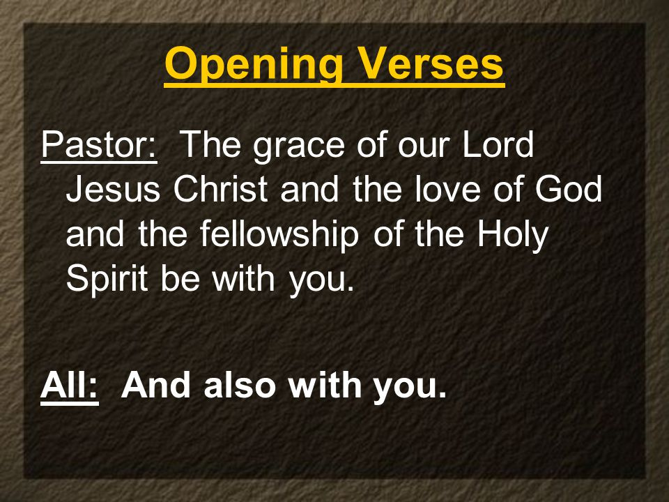 Pastor: The grace of our Lord Jesus Christ and the love of God and the fellowship of the Holy Spirit be with you.