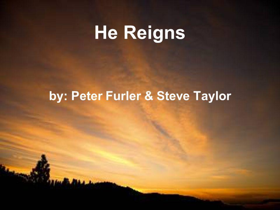 He Reigns by: Peter Furler & Steve Taylor