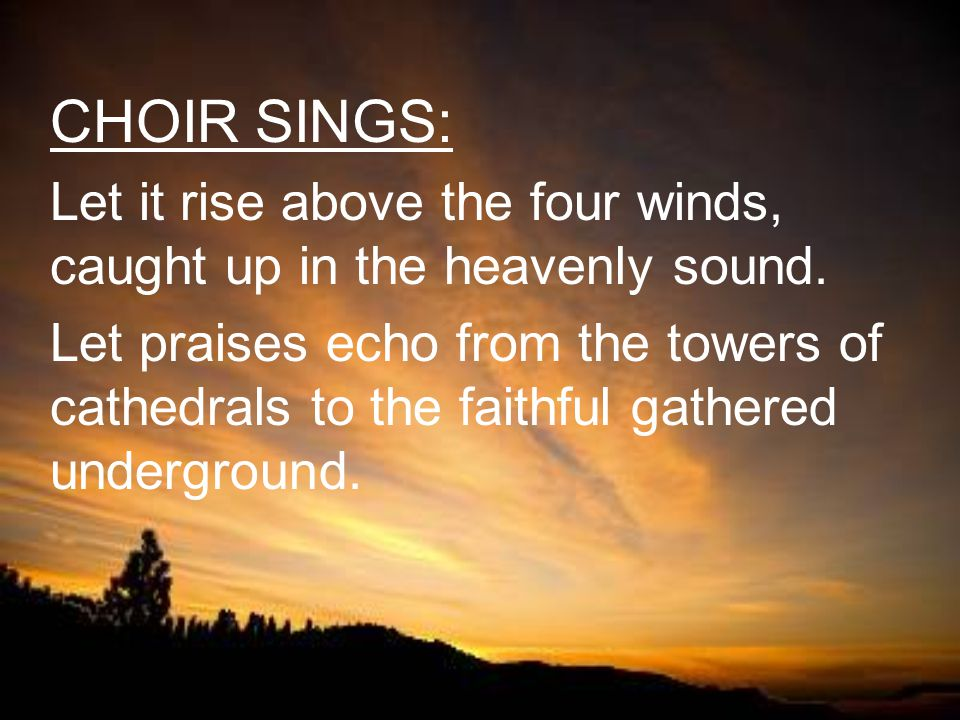 CHOIR SINGS: Let it rise above the four winds, caught up in the heavenly sound. Let praises echo from the towers of cathedrals to the faithful gathere