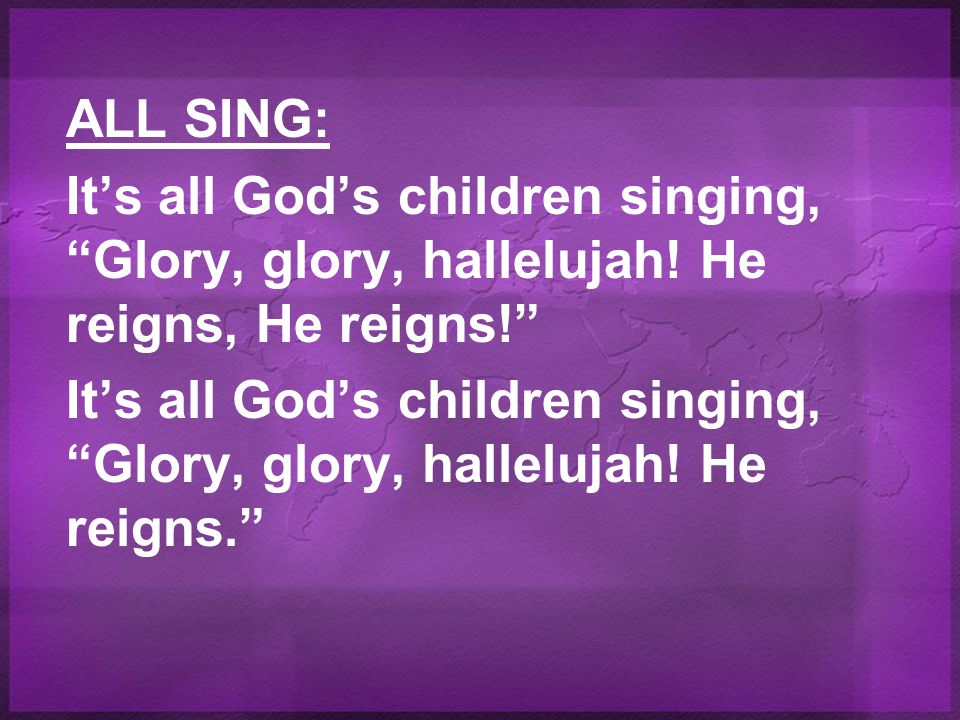 ALL SING: It's all God's children singing, Glory, glory, hallelujah.