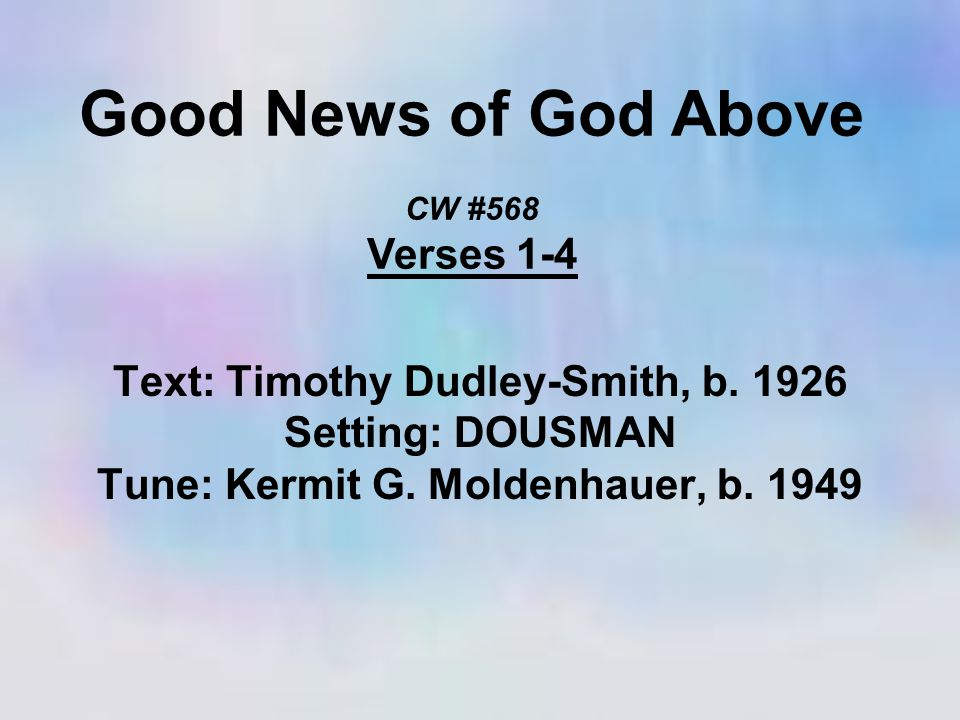 Good News of God Above CW #568 Verses 1-4 Text: Timothy Dudley-Smith, b.