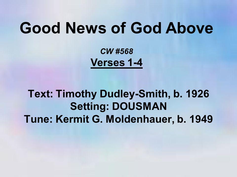 Good News of God Above CW #568 Verses 1-4 Text: Timothy Dudley-Smith, b. 1926 Setting: DOUSMAN Tune: Kermit G. Moldenhauer, b. 1949