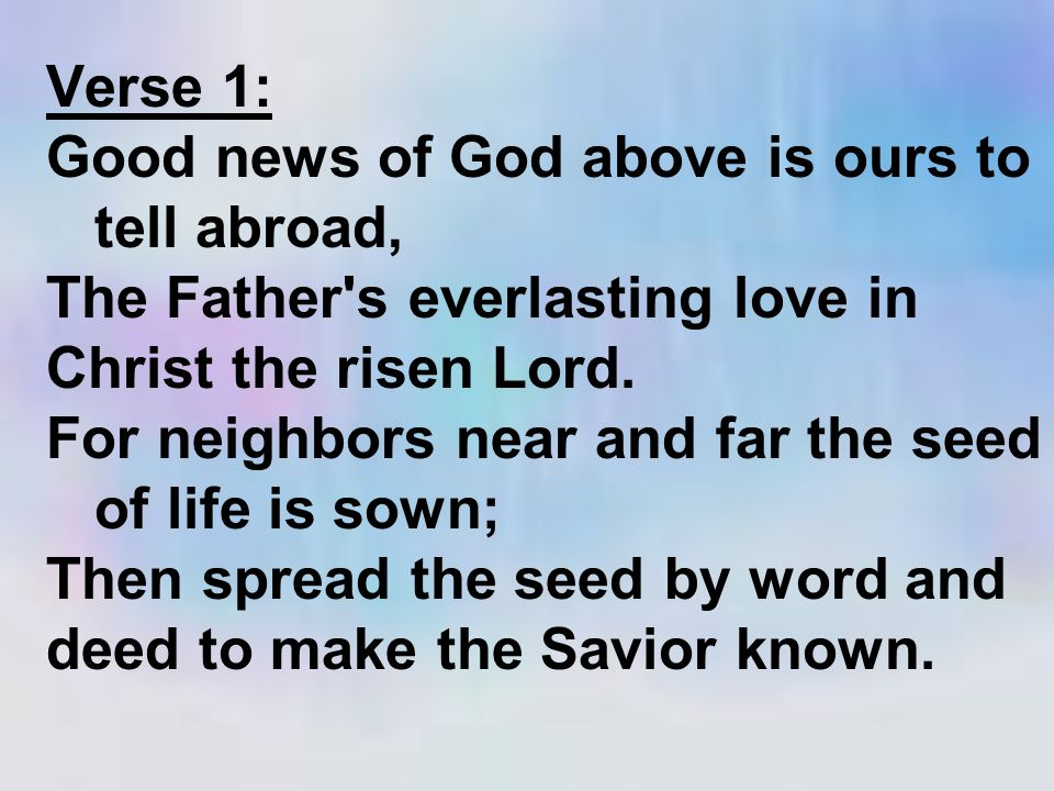 Verse 1: Good news of God above is ours to tell abroad, The Father's everlasting love in Christ the risen Lord. For neighbors near and far the seed of