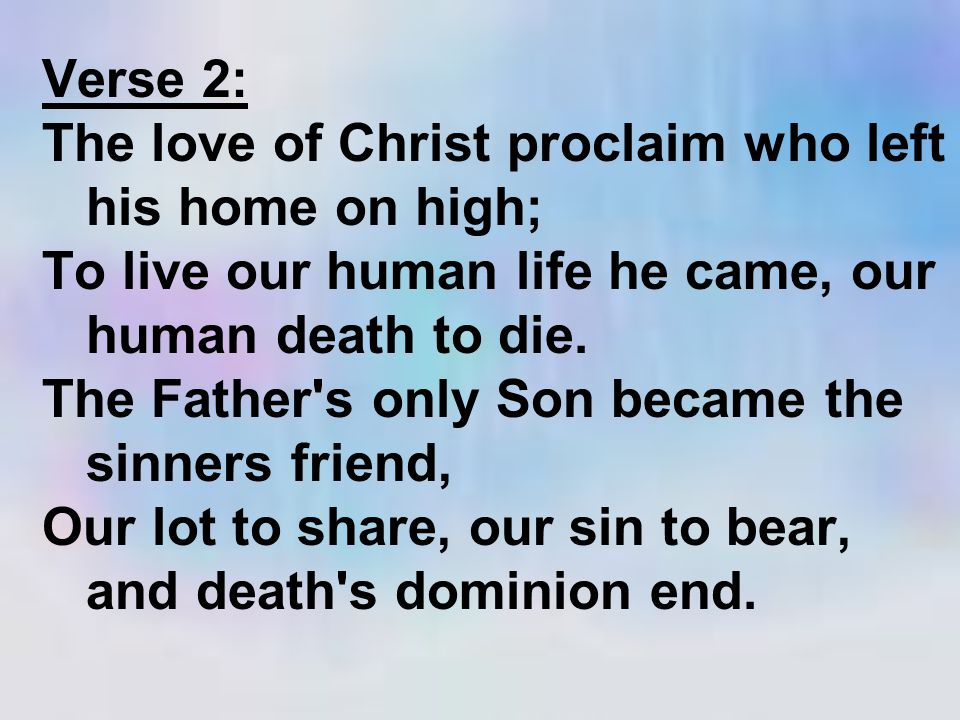Verse 2: The love of Christ proclaim who left his home on high; To live our human life he came, our human death to die.