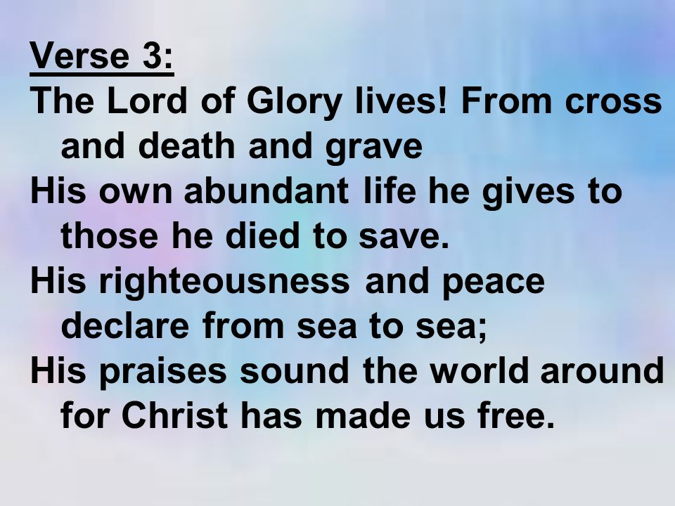 Verse 3: The Lord of Glory lives! From cross and death and grave His own abundant life he gives to those he died to save. His righteousness and peace