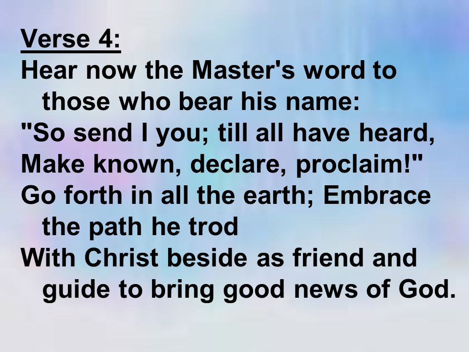 Verse 4: Hear now the Master s word to those who bear his name: So send I you; till all have heard, Make known, declare, proclaim! Go forth in all the earth; Embrace the path he trod With Christ beside as friend and guide to bring good news of God.