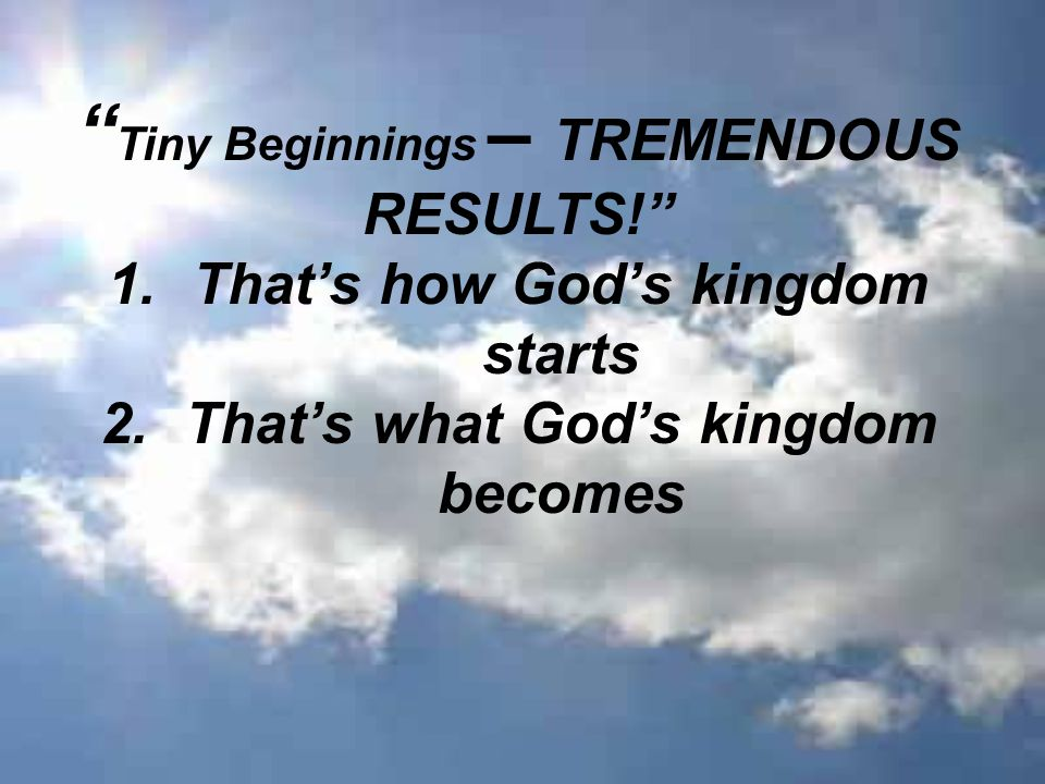 Tiny Beginnings – TREMENDOUS RESULTS! 1.That's how God's kingdom starts 2.That's what God's kingdom becomes