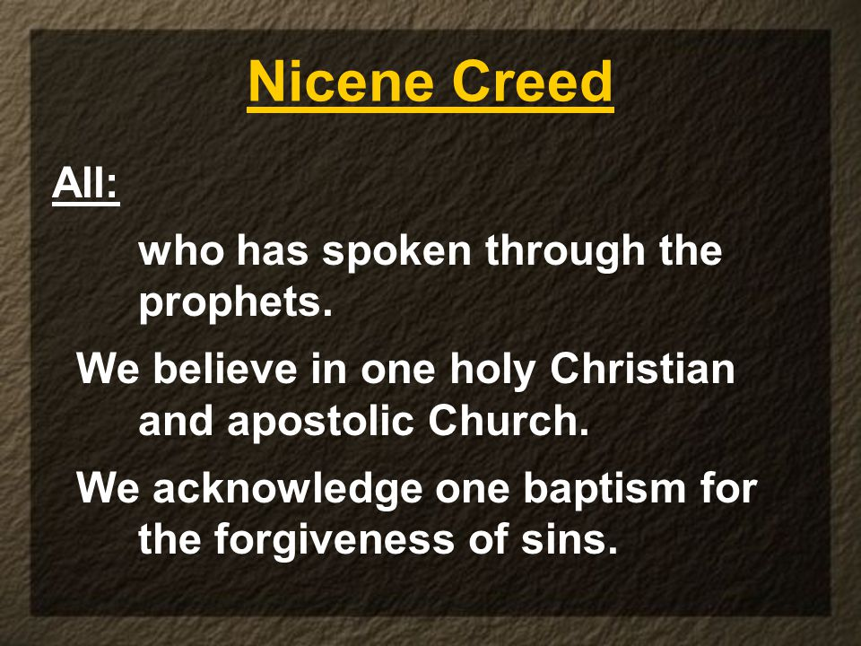 Nicene Creed All: who has spoken through the prophets. We believe in one holy Christian and apostolic Church. We acknowledge one baptism for the forgi