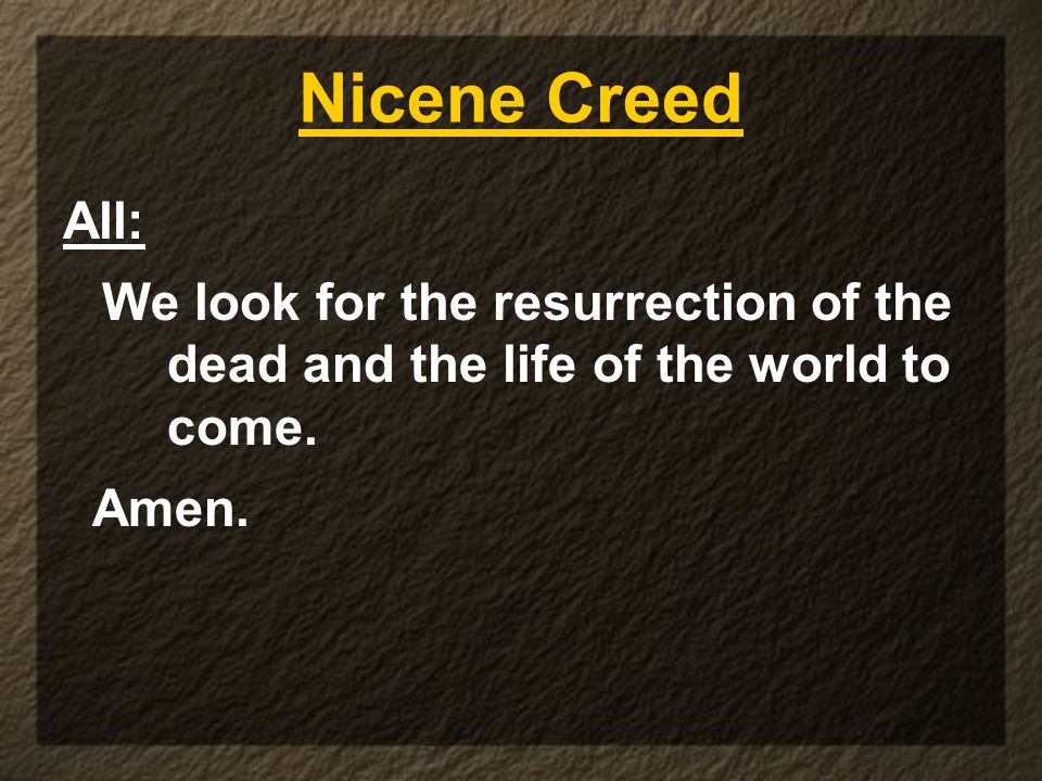 Nicene Creed All: We look for the resurrection of the dead and the life of the world to come. Amen.