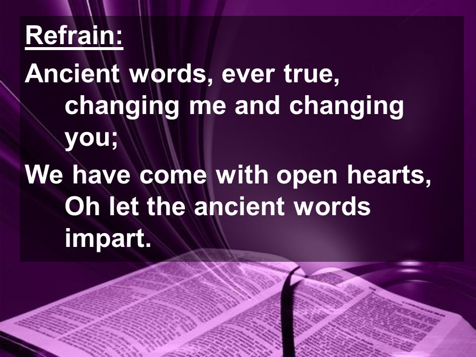 Refrain: Ancient words, ever true, changing me and changing you; We have come with open hearts, Oh let the ancient words impart.