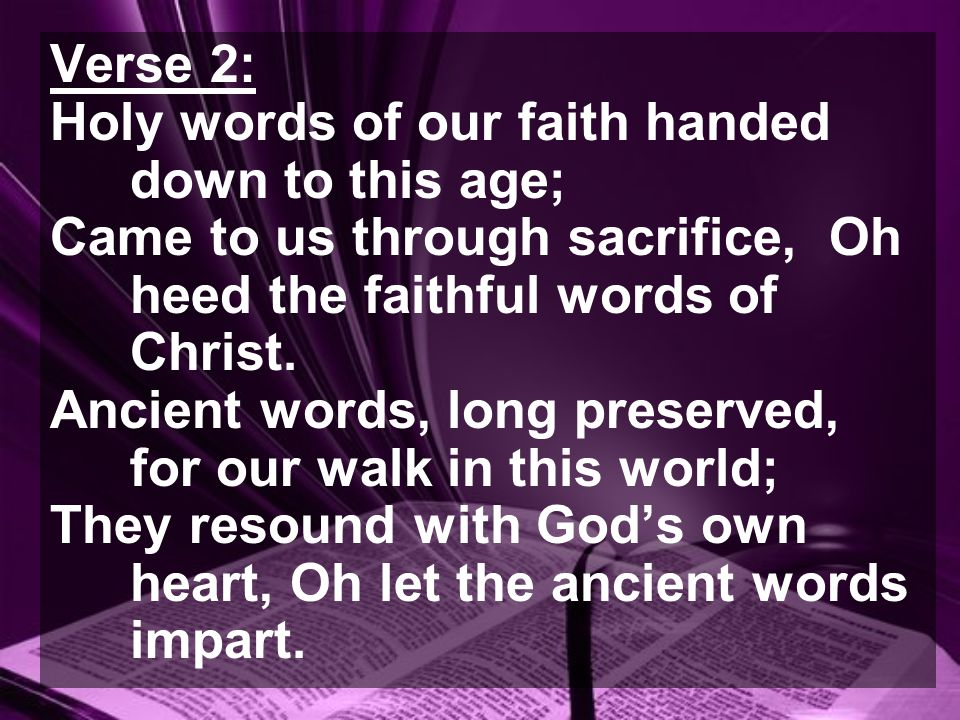 Verse 2: Holy words of our faith handed down to this age; Came to us through sacrifice, Oh heed the faithful words of Christ.