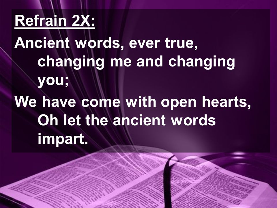 Refrain 2X: Ancient words, ever true, changing me and changing you; We have come with open hearts, Oh let the ancient words impart.