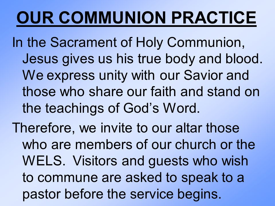 OUR COMMUNION PRACTICE In the Sacrament of Holy Communion, Jesus gives us his true body and blood. We express unity with our Savior and those who shar