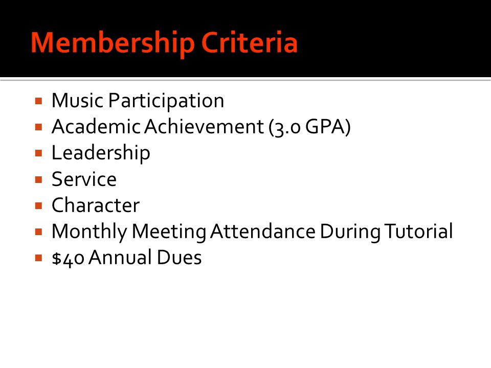  Music Participation  Academic Achievement (3.0 GPA)  Leadership  Service  Character  Monthly Meeting Attendance During Tutorial  $40 Annual Dues