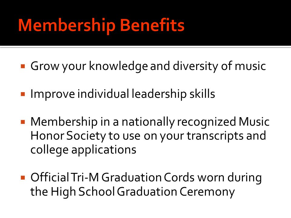  Grow your knowledge and diversity of music  Improve individual leadership skills  Membership in a nationally recognized Music Honor Society to use on your transcripts and college applications  Official Tri-M Graduation Cords worn during the High School Graduation Ceremony