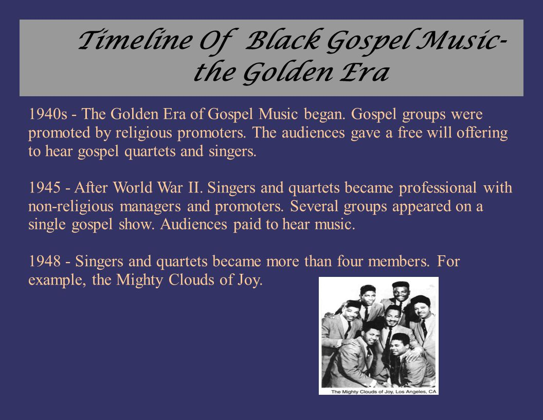 Timeline Of Black Gospel Music- the Golden Era 1940s - The Golden Era of Gospel Music began. Gospel groups were promoted by religious promoters. The a