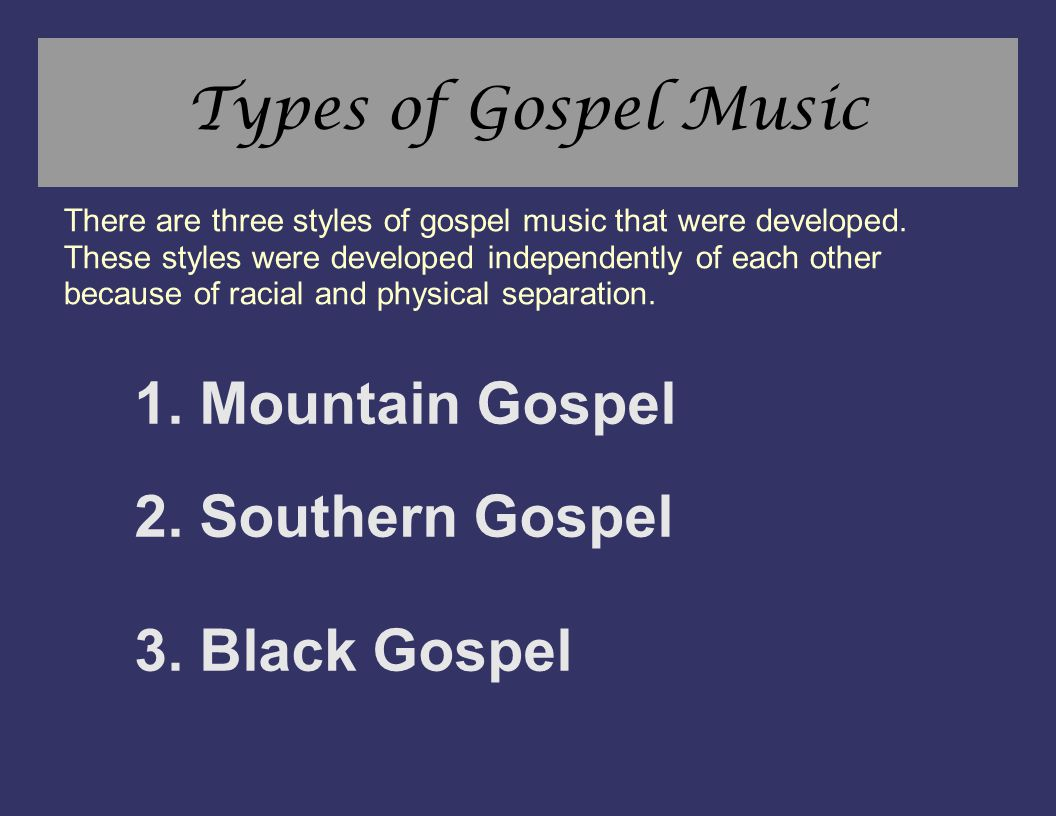 Types of Gospel Music 1. Mountain Gospel 2. Southern Gospel 3. Black Gospel There are three styles of gospel music that were developed. These styles w