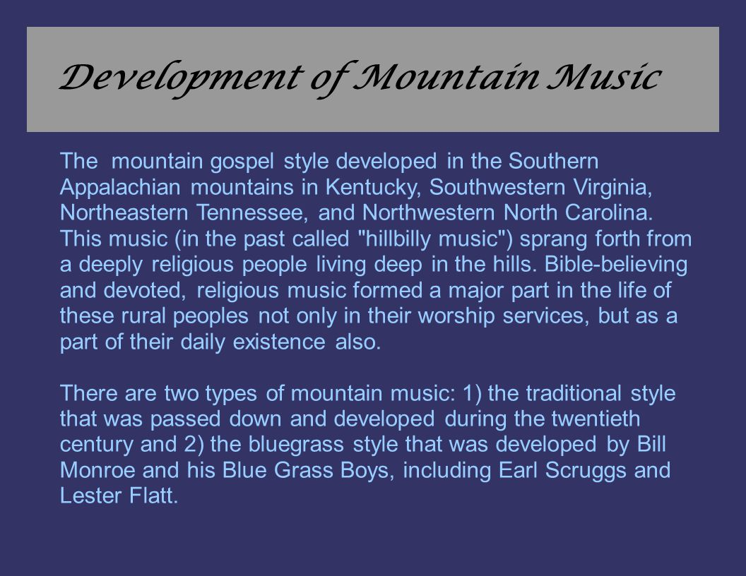 Development of Mountain Music The mountain gospel style developed in the Southern Appalachian mountains in Kentucky, Southwestern Virginia, Northeaste