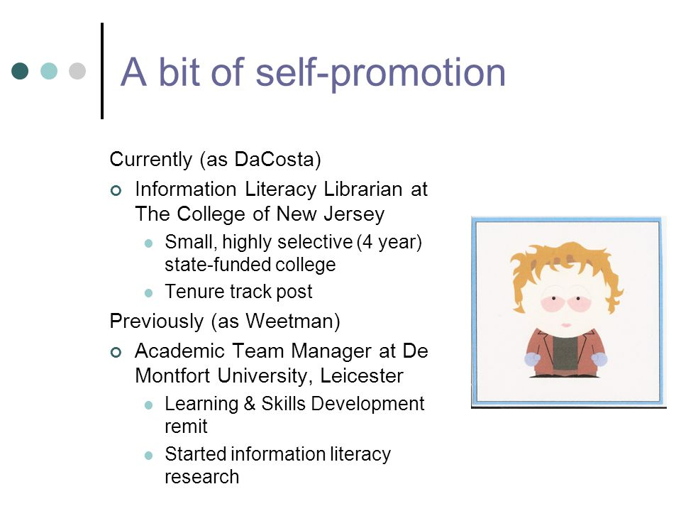 A bit of self-promotion Currently (as DaCosta) Information Literacy Librarian at The College of New Jersey Small, highly selective (4 year) state-funded college Tenure track post Previously (as Weetman) Academic Team Manager at De Montfort University, Leicester Learning & Skills Development remit Started information literacy research