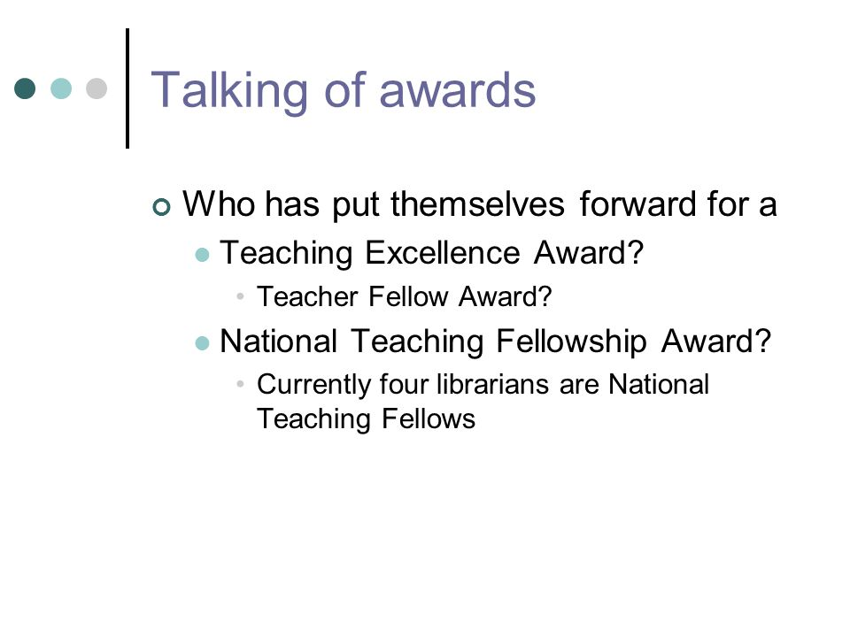 Talking of awards Who has put themselves forward for a Teaching Excellence Award.
