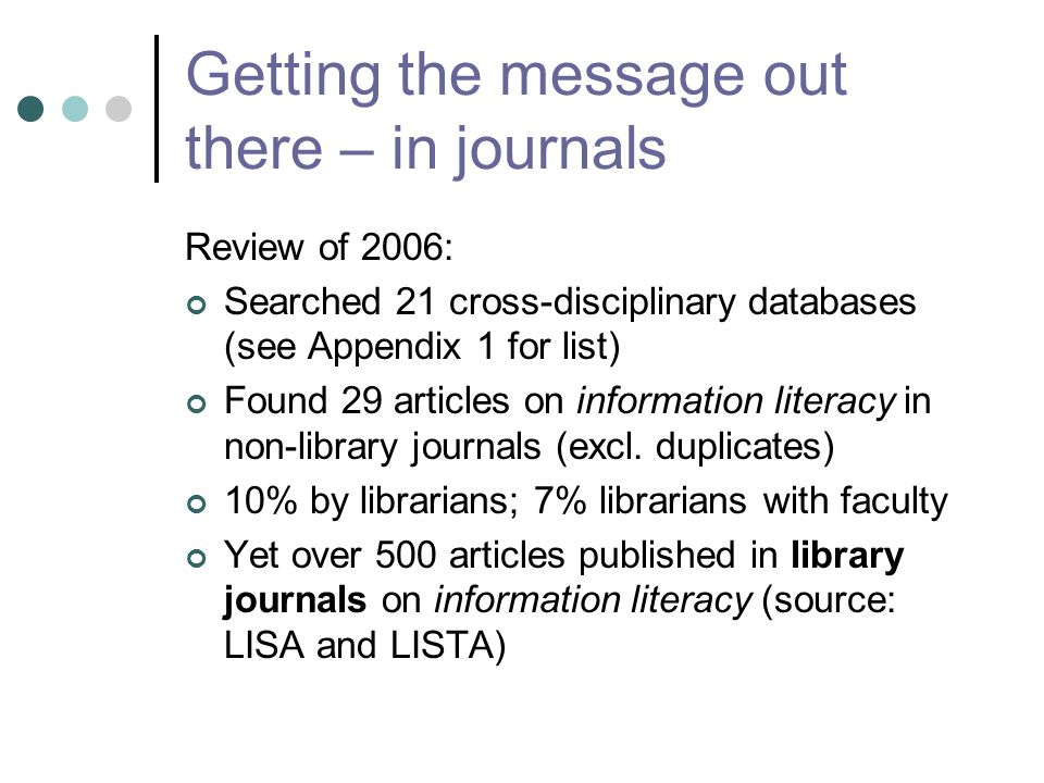 Getting the message out there – in journals Review of 2006: Searched 21 cross-disciplinary databases (see Appendix 1 for list) Found 29 articles on information literacy in non-library journals (excl.