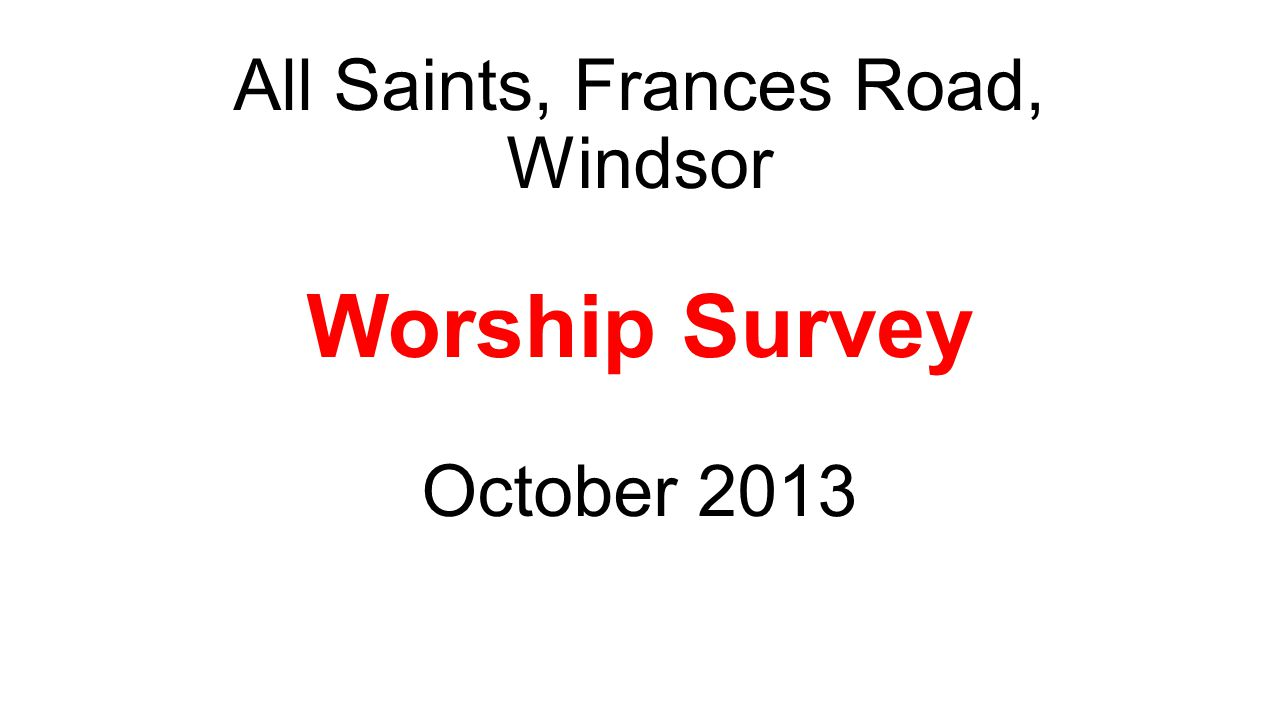 All Saints, Frances Road, Windsor Worship Survey, October 2013 How many people responded.