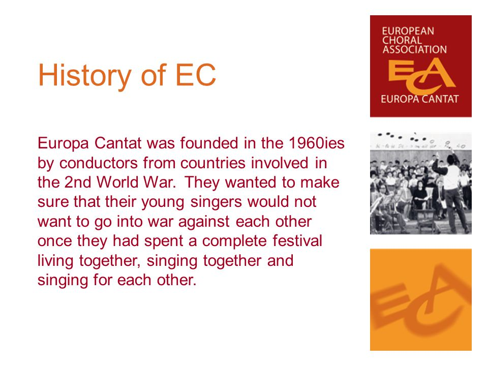 Europa Cantat was founded in the 1960ies by conductors from countries involved in the 2nd World War. They wanted to make sure that their young singers