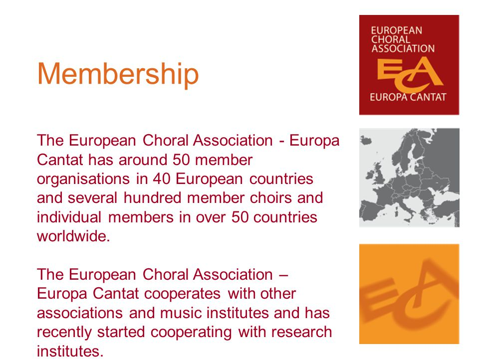 The European Choral Association - Europa Cantat has around 50 member organisations in 40 European countries and several hundred member choirs and indi