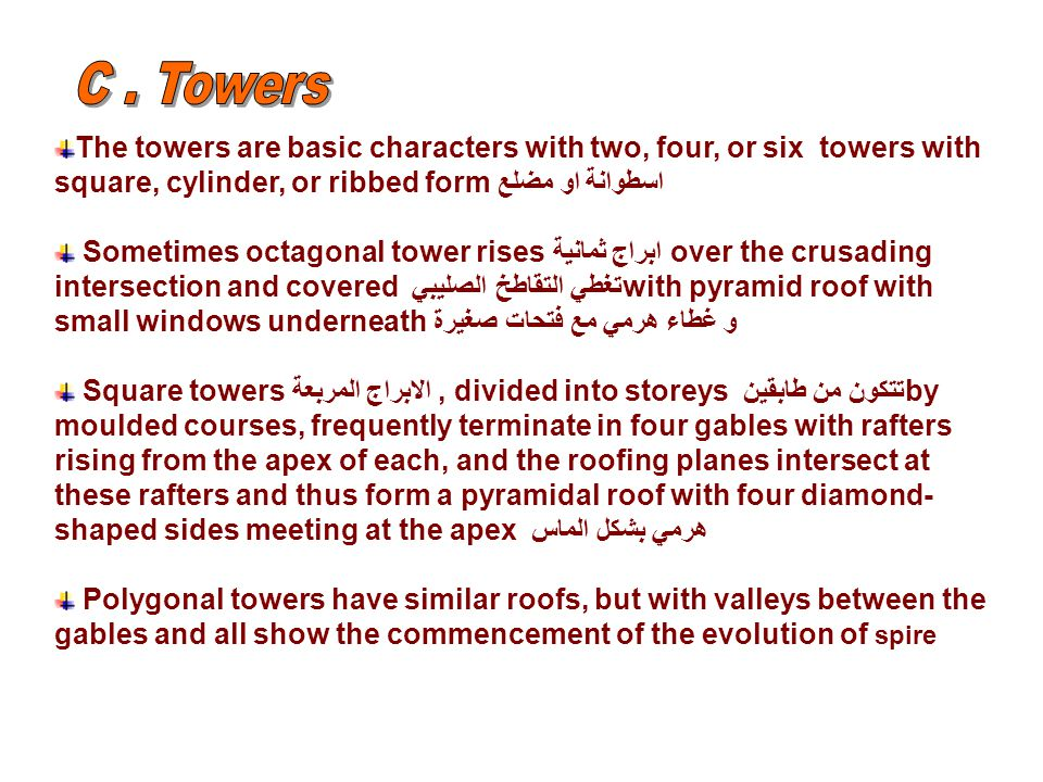 The towers are basic characters with two, four, or six towers with square, cylinder, or ribbed formاسطوانة او مضلع Sometimes octagonal tower risesابراج ثمانية over the crusading intersection and covered تغطي التقاطخ الصليبي with pyramid roof with small windows underneathو غطاء هرمي مع فتحات صغيرة Square towers الابراج المربعة, divided into storeys تتكون من طابقين by moulded courses, frequently terminate in four gables with rafters rising from the apex of each, and the roofing planes intersect at these rafters and thus form a pyramidal roof with four diamond- shaped sides meeting at the apex هرمي بشكل الماس Polygonal towers have similar roofs, but with valleys between the gables and all show the commencement of the evolution of spire