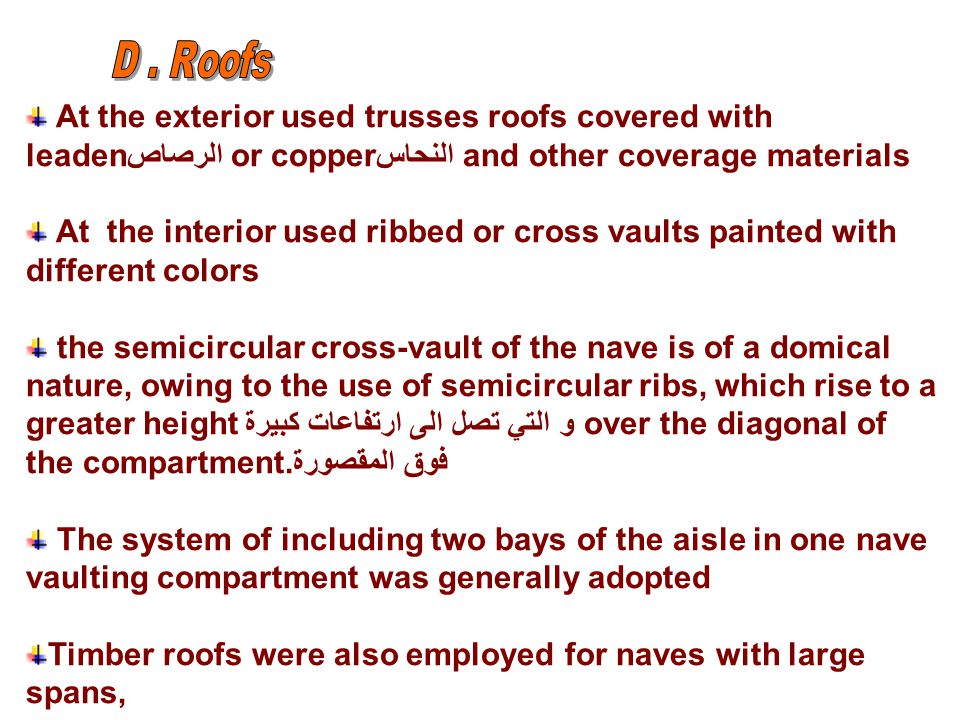 At the exterior used trusses roofs covered with leadenالرصاص or copperالنحاس and other coverage materials At the interior used ribbed or cross vaults painted with different colors the semicircular cross-vault of the nave is of a domical nature, owing to the use of semicircular ribs, which rise to a greater heightو التي تصل الى ارتفاعات كبيرة over the diagonal of the compartment.فوق المقصورة The system of including two bays of the aisle in one nave vaulting compartment was generally adopted Timber roofs were also employed for naves with large spans,