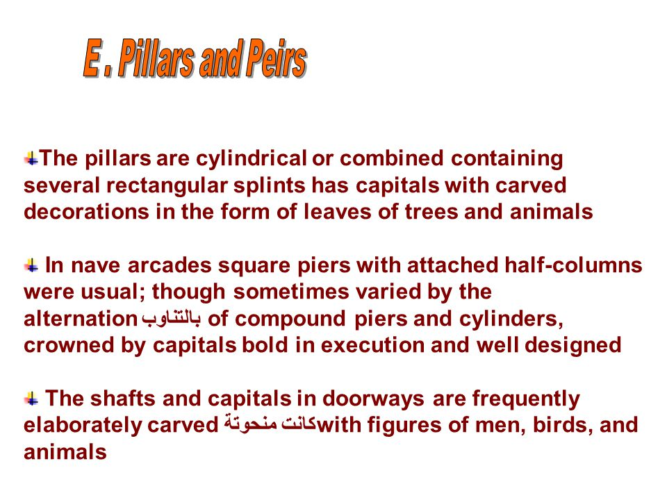 The pillars are cylindrical or combined containing several rectangular splints has capitals with carved decorations in the form of leaves of trees and animals In nave arcades square piers with attached half-columns were usual; though sometimes varied by the alternationبالتناوب of compound piers and cylinders, crowned by capitals bold in execution and well designed The shafts and capitals in doorways are frequently elaborately carved كانت منحوتةwith figures of men, birds, and animals