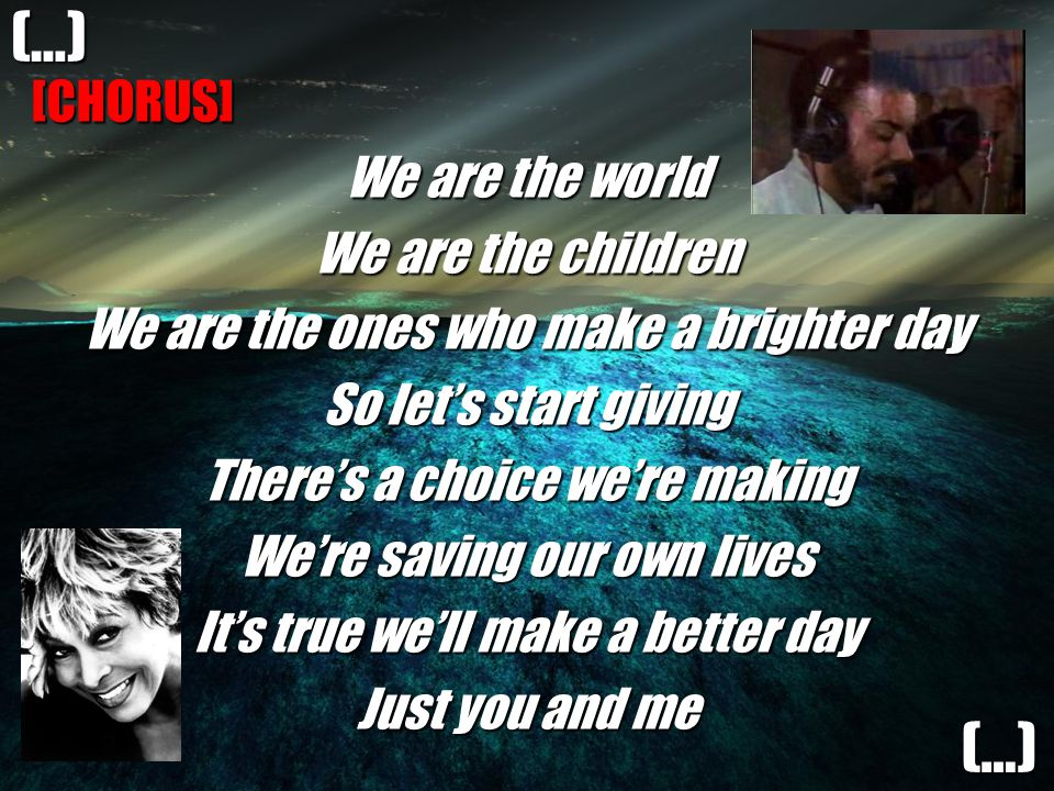 [CHORUS] We are the world We are the children We are the ones who make a brighter day So let's start giving There's a choice we're making We're saving our own lives It's true we'll make a better day Just you and me (…) (…)