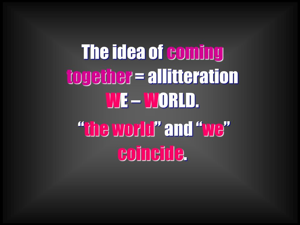 """The idea of coming together = allitteration WE – WORLD. """"the world"""" and """"we"""" coincide."""