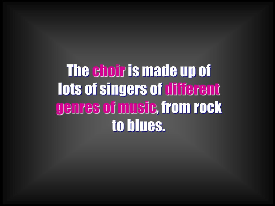 The choir is made up of lots of singers of different genres of music, from rock to blues.