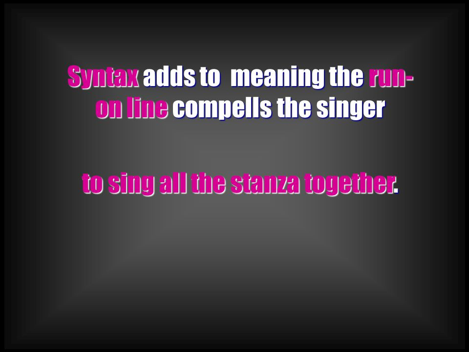 Syntax adds to meaning the run- on line compells the singer to sing all the stanza together.